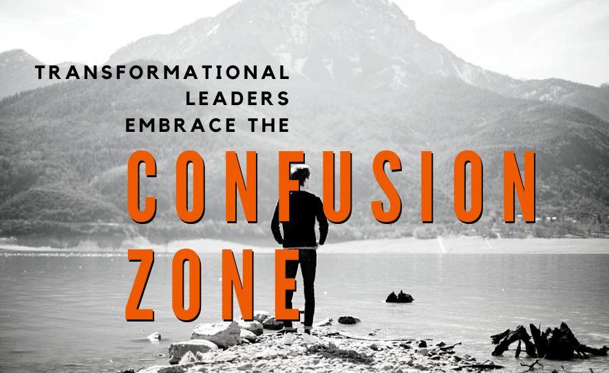 Transformational Leaders Embrace the Confusion Zone